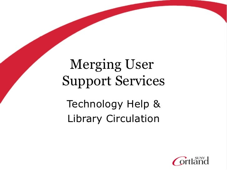 Merging UserSupport ServicesTechnology Help &Library Circulation