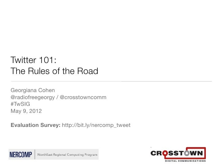 Twitter 101:The Rules of the RoadGeorgiana Cohen@radiofreegeorgy / @crosstowncomm#TwSIGMay 9, 2012Evaluation Survey: http:...