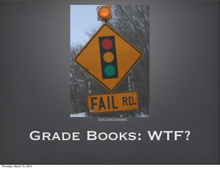 CC-by fireflythegreat                     Grade Books: WTF?Thursday, March 15, 2012