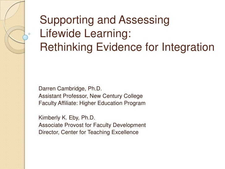 Supporting and Assessing Lifewide Learning: Rethinking Evidence for Integration   Darren Cambridge, Ph.D. Assistant Profes...