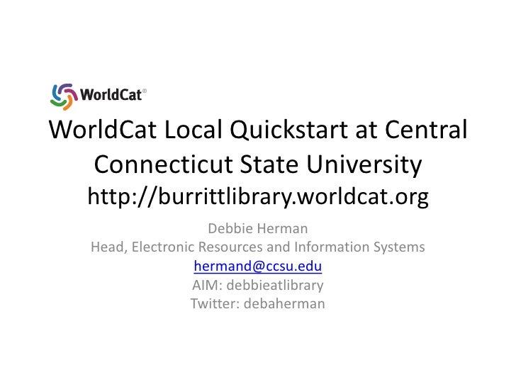 WorldCat Local Quickstart at Central Connecticut State Universityhttp://burrittlibrary.worldcat.org<br />Debbie Herman<br ...