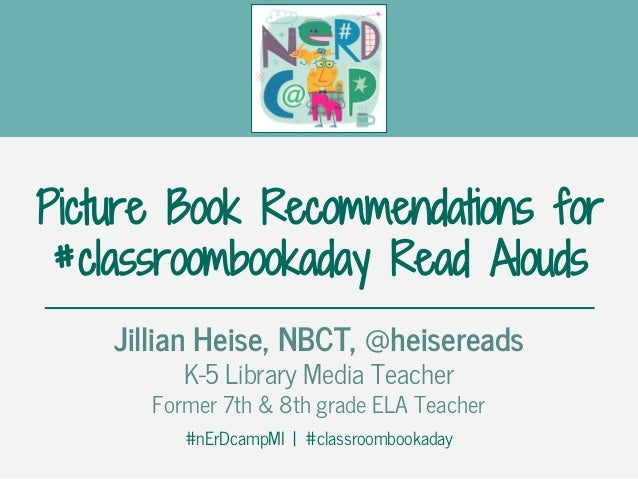 Picture Book Recommendations for #classroombookaday Read Alouds Jillian Heise, NBCT, @heisereads K-5 Library Media Teacher...