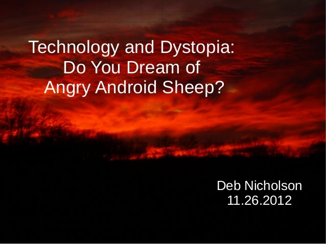 Technology and Dystopia:    Do You Dream of  Angry Android Sheep?                     Deb Nicholson                      1...