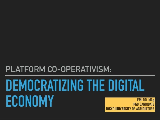 DEMOCRATIZING THE DIGITAL ECONOMY PLATFORM CO-OPERATIVISM: EMI DO, MAg PhD CANDIDATE TOKYO UNIVERSITY OF AGRICULTURE