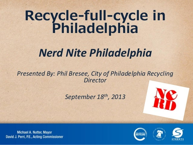 Recycle-full-cycle in Philadelphia Nerd Nite Philadelphia Presented By: Phil Bresee, City of Philadelphia Recycling Direct...