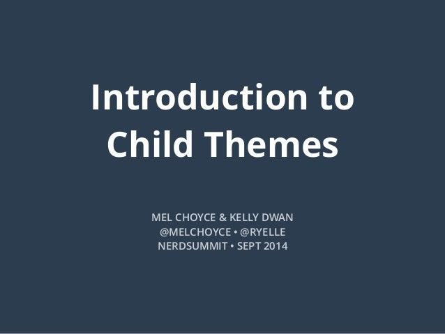 Introduction to Child Themes MEL CHOYCE & KELLY DWAN @MELCHOYCE • @RYELLE NERDSUMMIT • SEPT 2014
