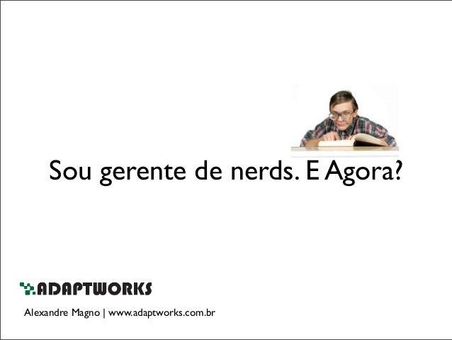 Sou gerente de nerds. E Agora?Alexandre Magno | www.adaptworks.com.br
