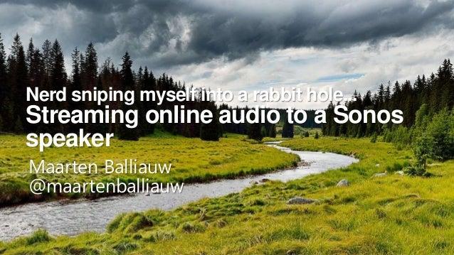 Nerd sniping myself into a rabbit hole... Streaming online audio to a Sonos speaker Maarten Balliauw @maartenballiauw