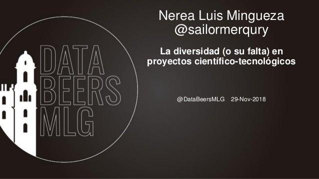 @DataBeersMLG 29-Nov-2018 Nerea Luis Mingueza @sailormerqury La diversidad (o su falta) en proyectos científico-tecnológic...