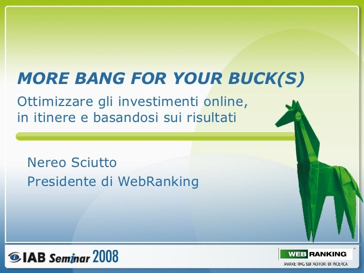 MORE BANG FOR YOUR BUCK(S) Nereo Sciutto Presidente di WebRanking Ottimizzare gli investimenti online, in itinere e basand...