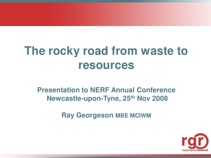 The rocky road from waste to          resources    Presentation to NERF Annual Conference      Newcastle-upon-Tyne, 25th N...