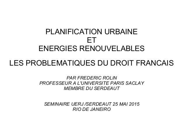 PLANIFICATION URBAINE ET ENERGIES RENOUVELABLES LES PROBLEMATIQUES DU DROIT FRANCAIS PAR FREDERIC ROLIN PROFESSEUR A L'UNI...