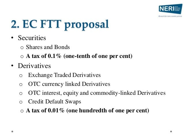 2. EC FTT proposal • Securities o Shares and Bonds o A tax of 0.1% (one-tenth of one per cent) • Derivatives o Exchange Tr...
