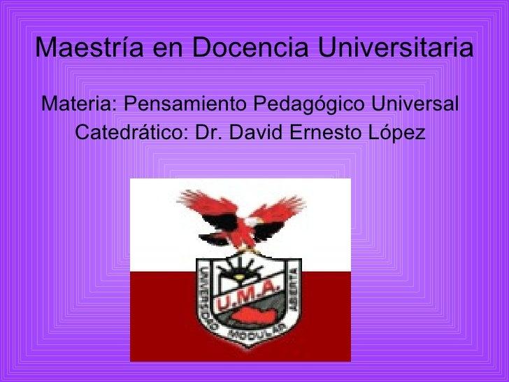 Maestría en Docencia Universitaria <ul><li>Materia: Pensamiento Pedagógico Universal </li></ul><ul><li>Catedrático: Dr. Da...