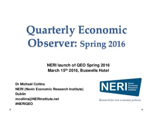 Quarterly Economic Observer: Spring 2016 Dr Micheál Collins NERI (Nevin Economic Research Institute) Dublin mcollins@NERIn...