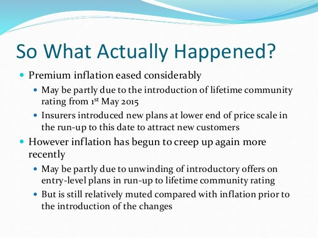 So What Actually Happened?  Premium inflation eased considerably  May be partly due to the introduction of lifetime comm...