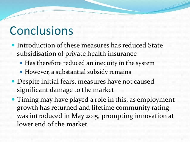 Conclusions  Introduction of these measures has reduced State subsidisation of private health insurance  Has therefore r...