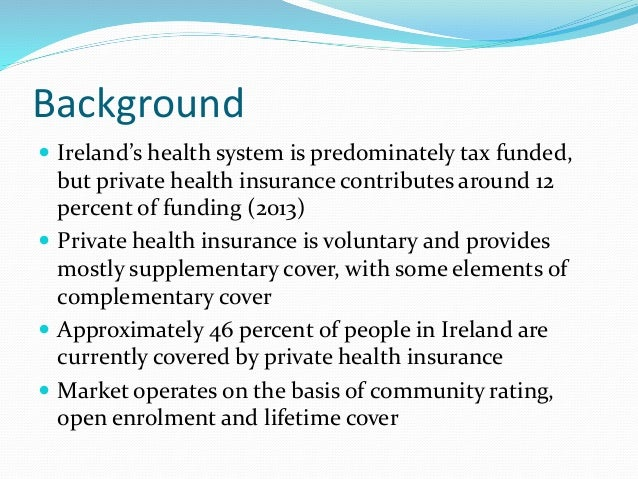 Background  Ireland's health system is predominately tax funded, but private health insurance contributes around 12 perce...