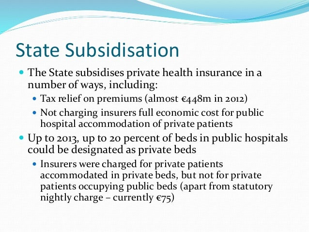 State Subsidisation  The State subsidises private health insurance in a number of ways, including:  Tax relief on premiu...