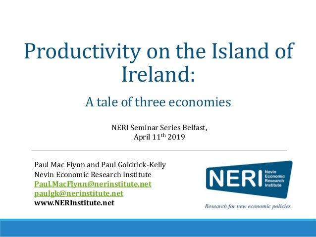 Productivity on the Island of Ireland: A tale of three economies NERI Seminar Series Belfast, April 11th 2019 Paul Mac Fly...