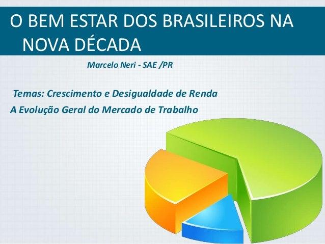 O BEM ESTAR DOS BRASILEIROS NA  NOVA DÉCADA  Marcelo Neri - SAE /PR  Temas: Crescimento e Desigualdade de Renda  A Evoluçã...