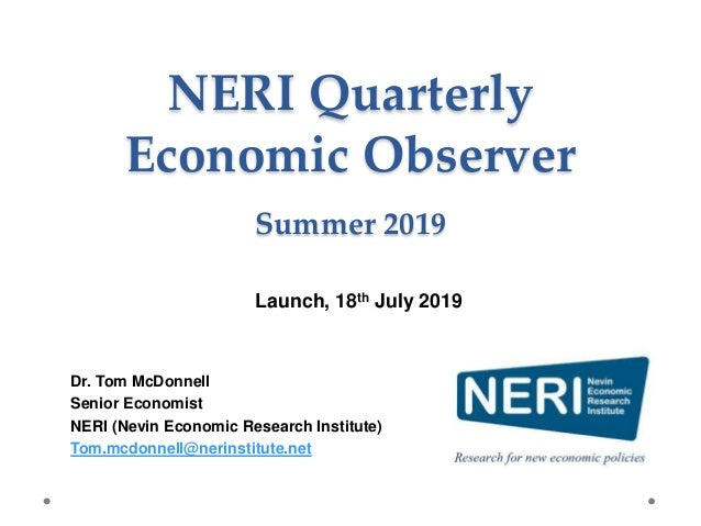 NERI Quarterly Economic Observer Summer 2019 Dr. Tom McDonnell Senior Economist NERI (Nevin Economic Research Institute) T...