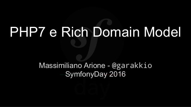 PHP7 e Rich Domain Model Massimiliano Arione - @garakkio SymfonyDay 2016