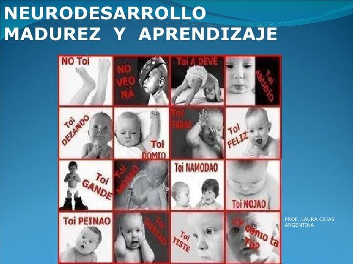 NEURODESARROLLO MADUREZ  Y  APRENDIZAJE PROF. LAURA CEJAS ARGENTINA