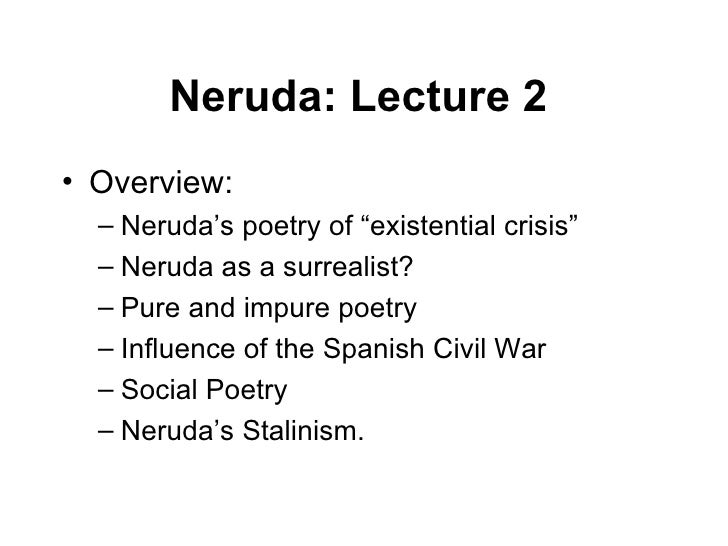 "Neruda: Lecture 2   <ul><li>Overview: </li></ul><ul><ul><li>Neruda's poetry of ""existential crisis"" </li></ul></ul><ul><ul..."