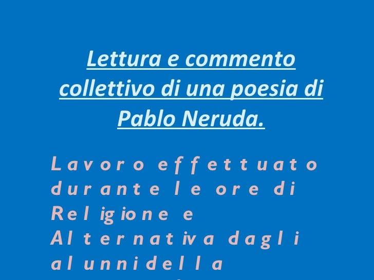 Lettura e commentocollettivo di una poesia di      Pablo Neruda.Lav or o ef f et t uat odur ant e l e or e diR e l ig io n...