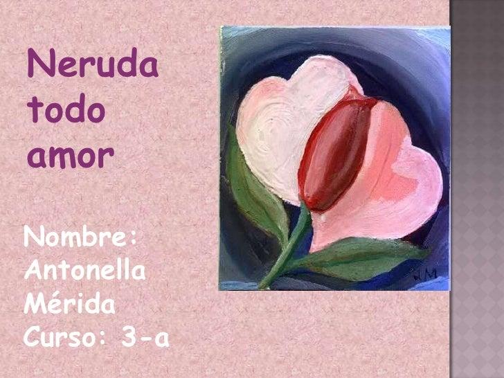 Neruda todo amor<br />Nombre: Antonella Mérida<br />Curso: 3-a<br />