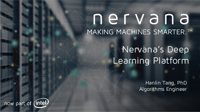 Proprietary and confidential. Do not distribute. Nervana's Deep Learning Platform MAKING MACHINES SMARTER.™ Hanlin Tang, P...