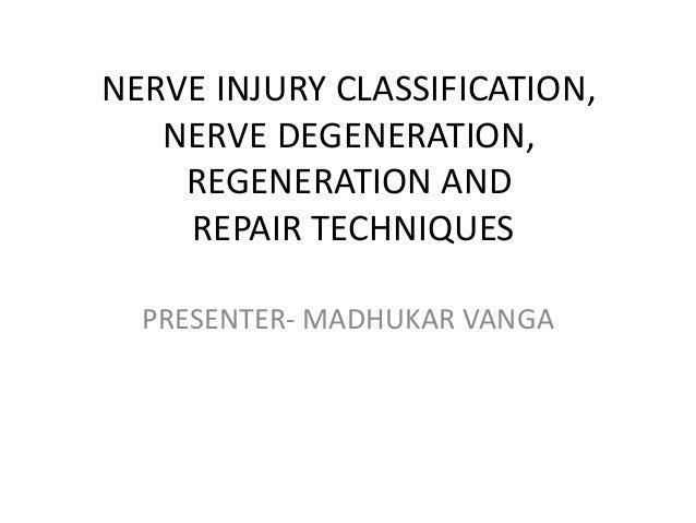 NERVE INJURY CLASSIFICATION, NERVE DEGENERATION, REGENERATION AND REPAIR TECHNIQUES PRESENTER- MADHUKAR VANGA