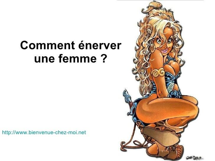 Comment énerver          une femme ?     http://www.bienvenue-chez-moi.net