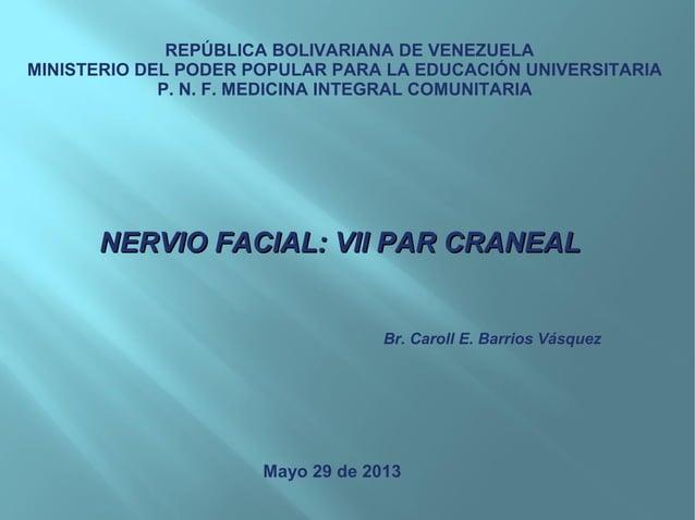 NERVIO FACIAL: VII PAR CRANEALNERVIO FACIAL: VII PAR CRANEALREPÚBLICA BOLIVARIANA DE VENEZUELAMINISTERIO DEL PODER POPULAR...