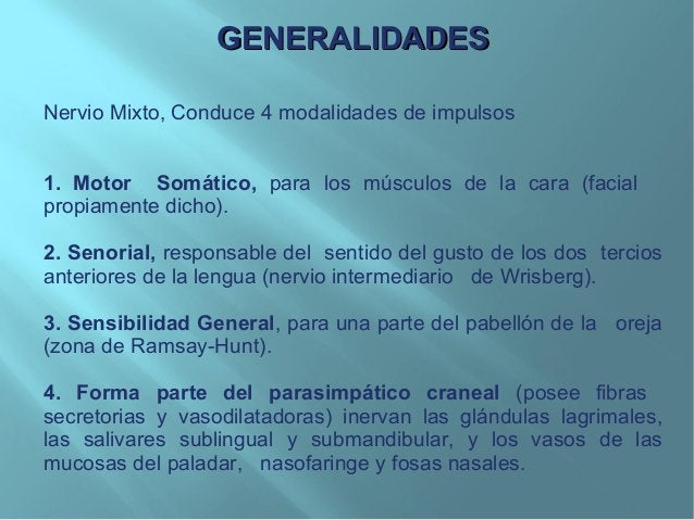 GENERALIDADESGENERALIDADESNervio Mixto, Conduce 4 modalidades de impulsos1. Motor Somático, para los músculos de la cara (...
