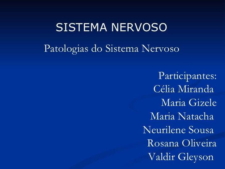 SISTEMA NERVOSO Patologias do Sistema Nervoso Participantes: Célia Miranda  Maria Gizele Maria Natacha  Neurilene Sousa  R...