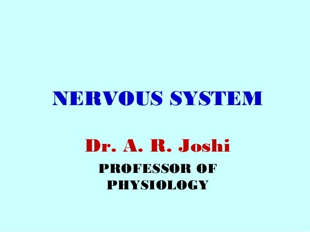 NERVOUS SYSTEM Dr. A. R. Joshi PROFESSOR OF PHYSIOLOGY