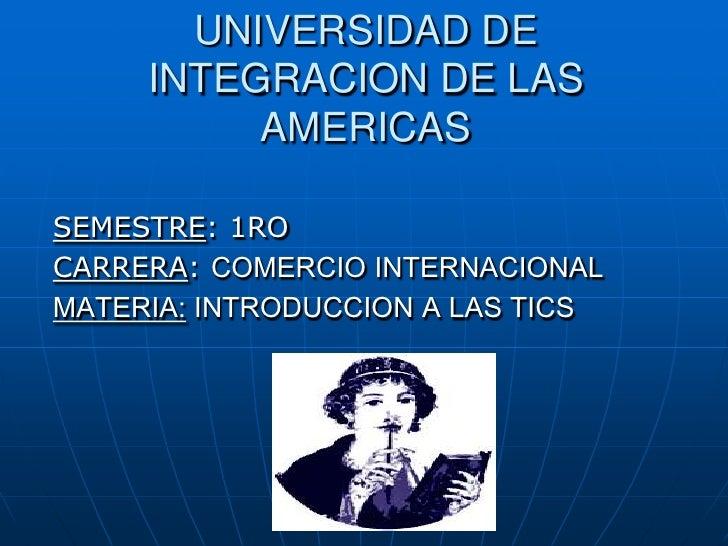 UNIVERSIDAD DE     INTEGRACION DE LAS          AMERICASSEMESTRE: 1ROCARRERA: COMERCIO INTERNACIONALMATERIA: INTRODUCCION A...