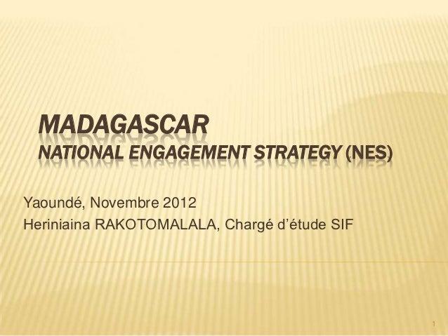 MADAGASCAR NATIONAL ENGAGEMENT STRATEGY (NES)Yaoundé, Novembre 2012Heriniaina RAKOTOMALALA, Chargé d'étude SIF            ...