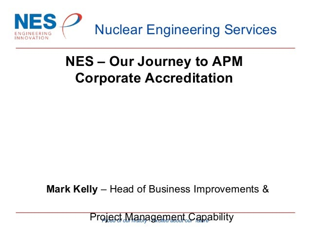 Nuclear Engineering Services NES – Our Journey to APM Corporate Accreditation  Mark Kelly – Head of Business Improvements ...
