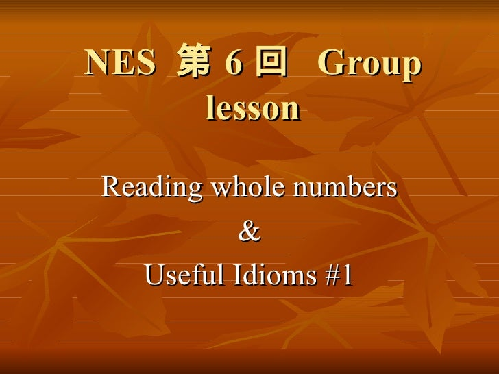 NES  第 6 回  Group lesson Reading whole numbers & Useful Idioms #1