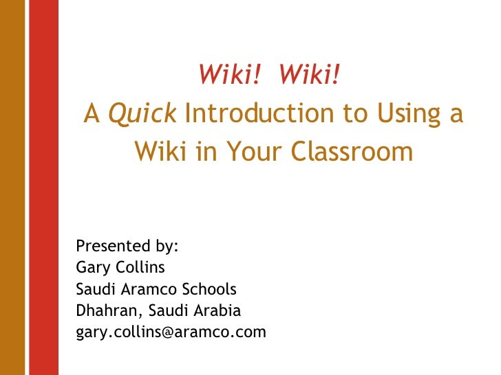 Wiki!  Wiki!   A  Quick  Introduction to Using a Wiki in Your Classroom Presented by: Gary Collins Saudi Aramco Schools Dh...