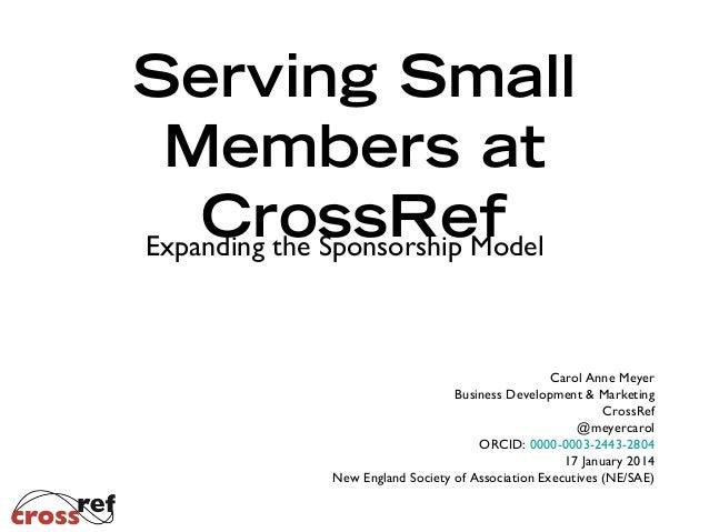 Serving Small Members at CrossRef Expanding the Sponsorship Model Carol Anne Meyer Business Development & Marketing CrossR...