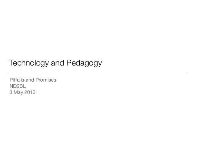 Technology and PedagogyPitfalls and PromisesNESBL3 May 2013
