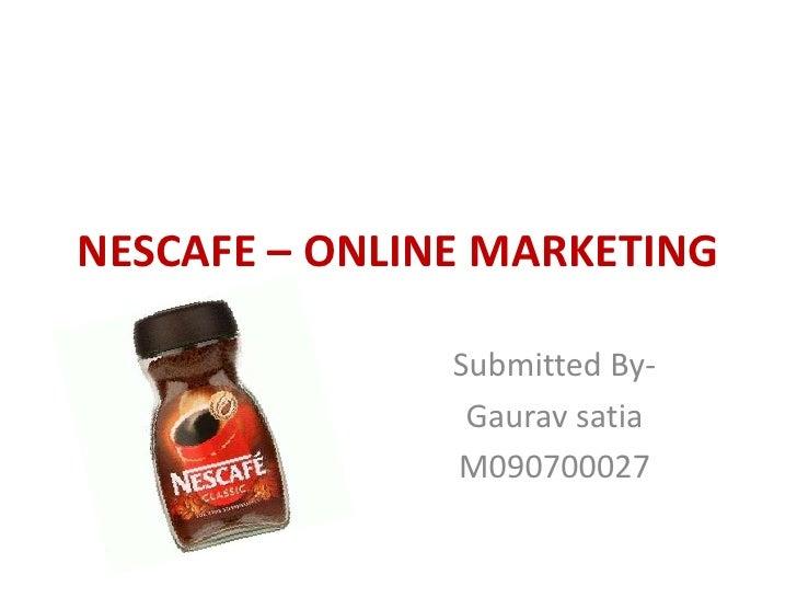 NESCAFE – ONLINE MARKETING<br />Submitted By-<br />Gauravsatia<br />M090700027<br />