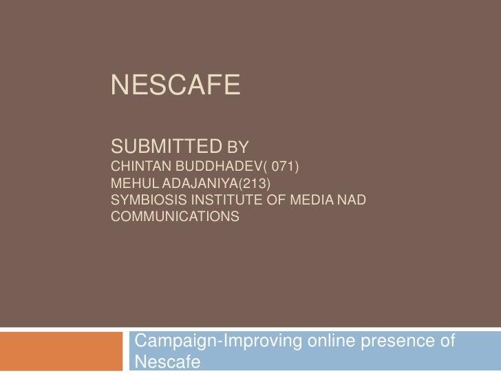 NescafeSubmittedbyChintan buddhadev( 071)Mehul Adajaniya(213) SYMBIOSIS INSTITUTE OF MEDIA NAD COMMUNICATIONS<br />Campaig...