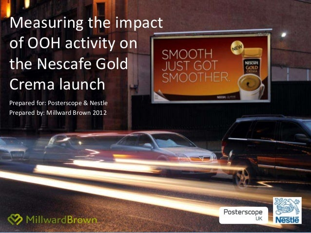 Measuring the impactof OOH activity onthe Nescafe GoldCrema launchPrepared for: Posterscope & NestlePrepared by: Millward ...