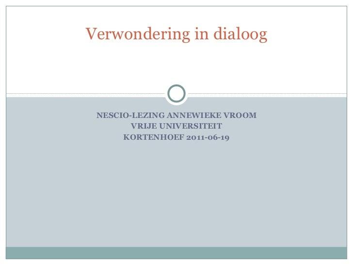 NESCIO-LEZING ANNEWIEKE VROOM VRIJE UNIVERSITEIT KORTENHOEF 2011-06-19 Verwondering in dialoog
