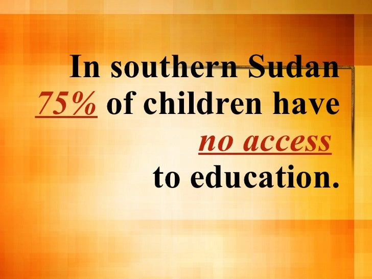 In southern Sudan  75%  of children have  no access   to education.